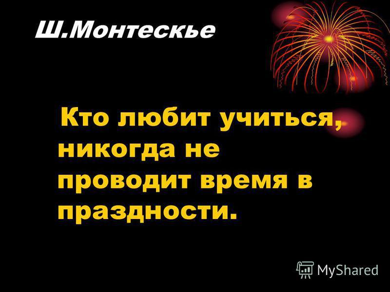 Ш.Монтескье Кто любит учиться, никогда не проводит время в праздности.