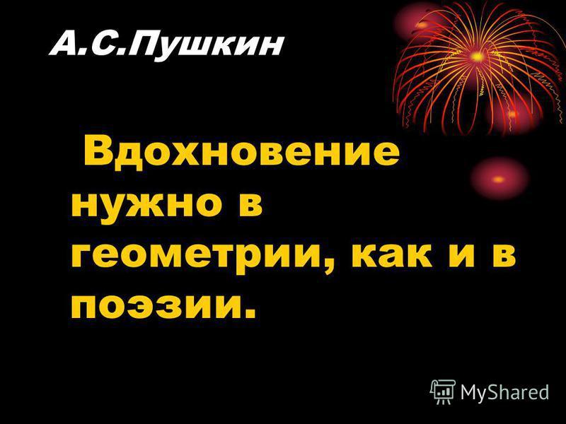 А.С.Пушкин Вдохновение нужно в геометрии, как и в поэзии.