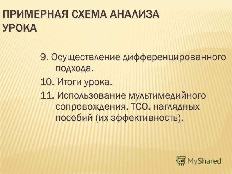 ПРИМЕРНАЯ СХЕМА АНАЛИЗА УРОКА 9. Осуществление дифференцированного подхода. 10. Итоги урока. 11. Использование мультимедийного сопровождения, ТСО, наглядных пособий (их эффективность).