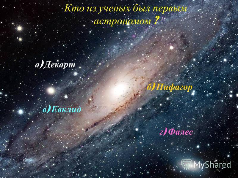Кто из ученых был первым астрономом ? а ) Декарт б ) Пифагор в ) Е вклид г ) Фалес