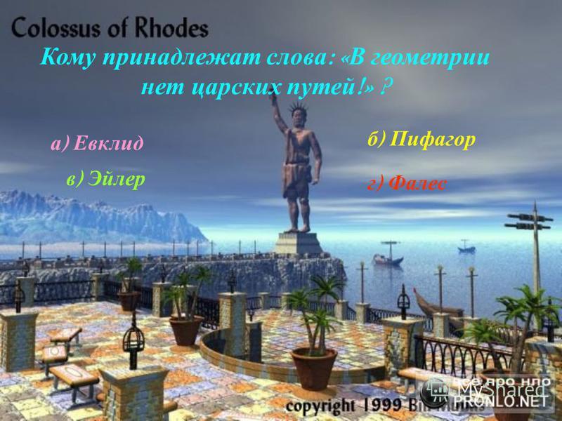 Кому принадлежат слова : « В геометрии нет царских путей !» ? а ) Евклид б ) П ифагор в ) Эйлер г ) Ф алес