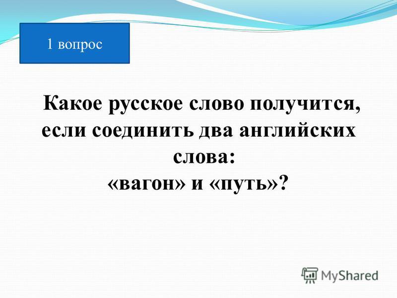 Какое русское слово получится, если соединить два английских слова: «вагон» и «путь»? 1 вопрос