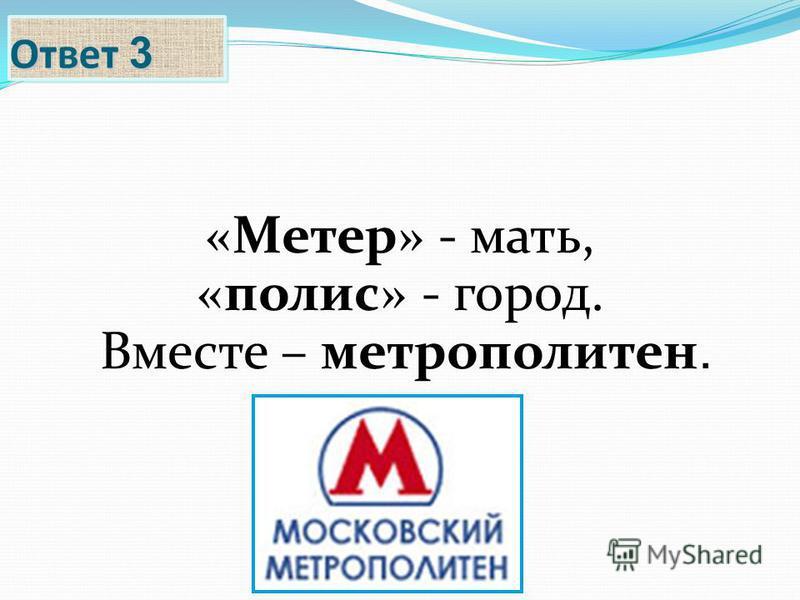 Ответ 3 «Метер» - мать, «полис» - город. Вместе – метрополитен.