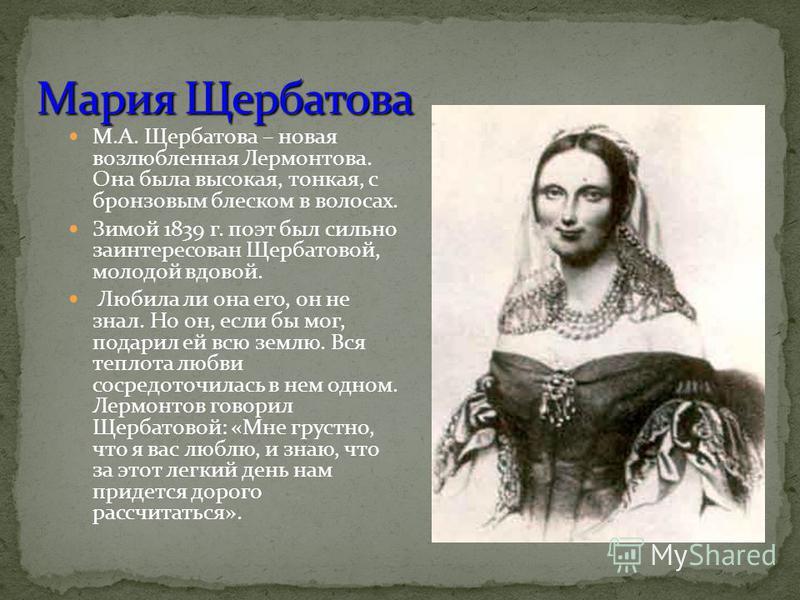 М.А. Щербатова – новая возлюбленная Лермонтова. Она была высокая, тонкая, с бронзовым блеском в волосах. Зимой 1839 г. поэт был сильно заинтересован Щербатовой, молодой вдовой. Любила ли она его, он не знал. Но он, если бы мог, подарил ей всю землю.
