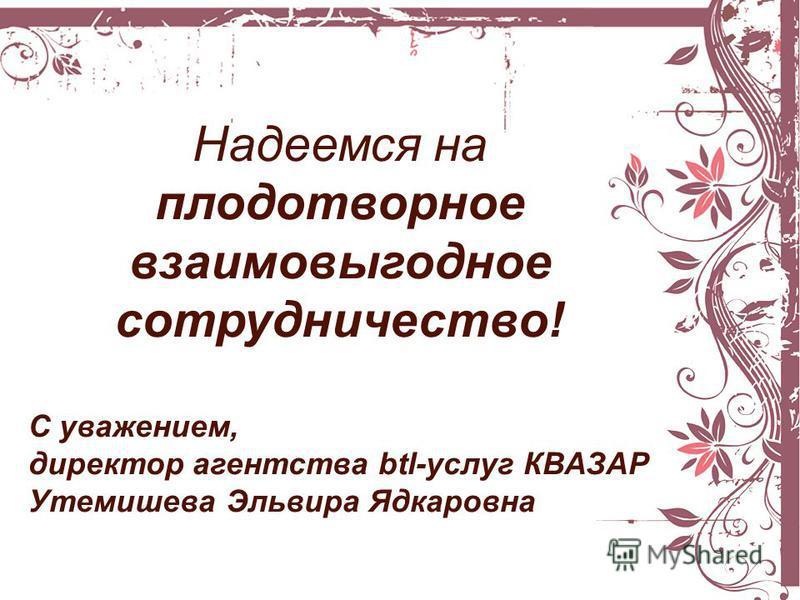 Надеемся на плодотворное взаимовыгодное сотрудничество! С уважением, директор агентства btl-услуг КВАЗАР Утемишева Эльвира Ядкаровна
