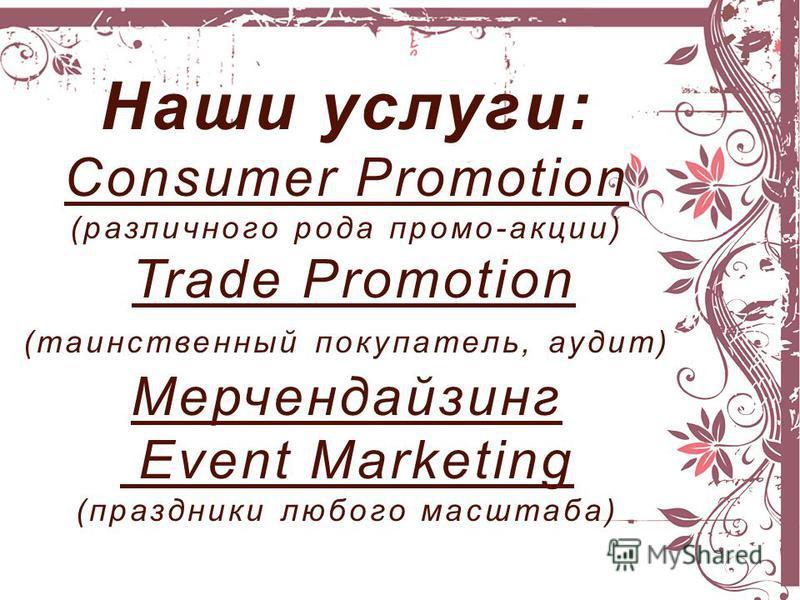 Наши услуги: Consumer Promotion (различного рода промо-акции) Trade Promotion (таинственный покупатель, аудит) Мерчендайзинг Event Marketing (праздники любого масштаба)