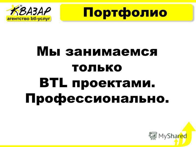 Портфолио Мы занимаемся только BTL проектами. Профессионально.