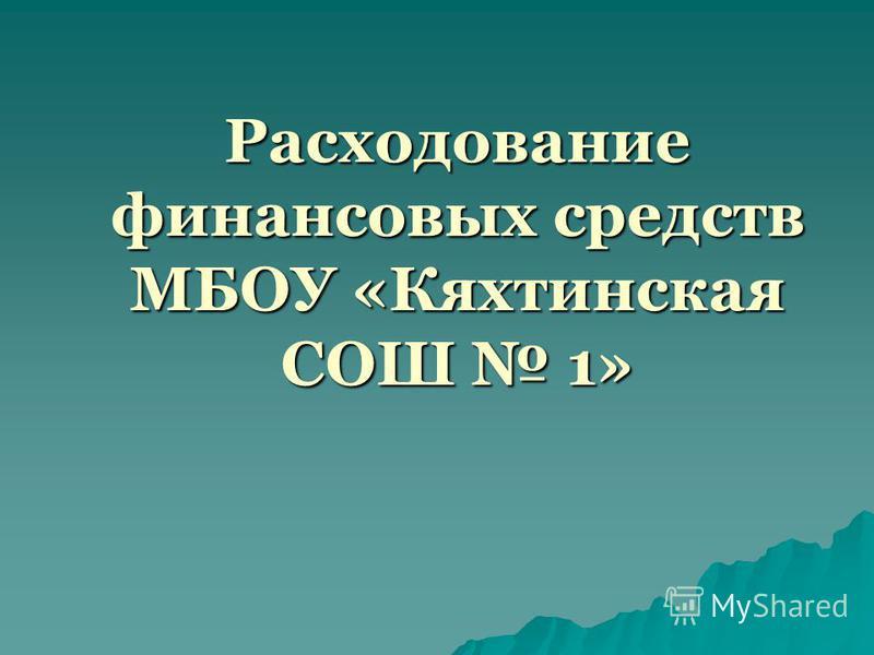 Расходование финансовых средств МБОУ «Кяхтинская СОШ 1»