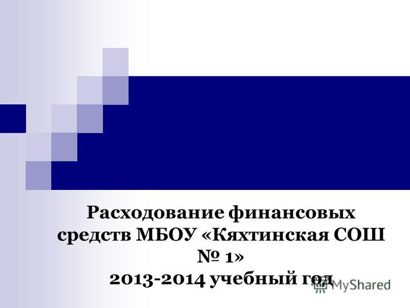 Расходование финансовых средств МБОУ «Кяхтинская СОШ 1» 2013-2014 учебный год