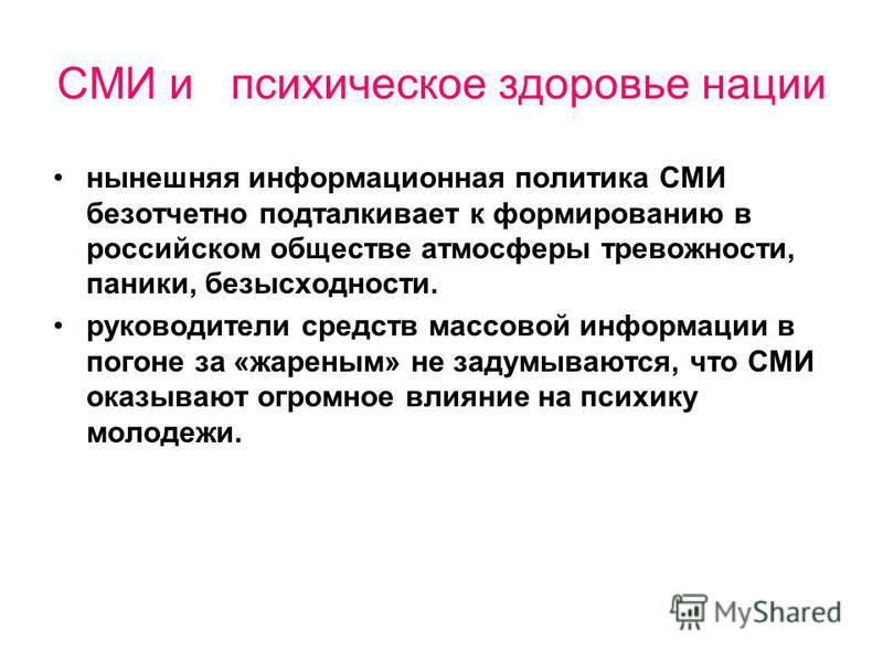 СМИ и психическое здоровье нации нынешняя информационная политика СМИ безотчетно подталкивает к формированию в российском обществе атмосферы тревожности, паники, безысходности. руководители средств массовой информации в погоне за «жареным» не задумыв