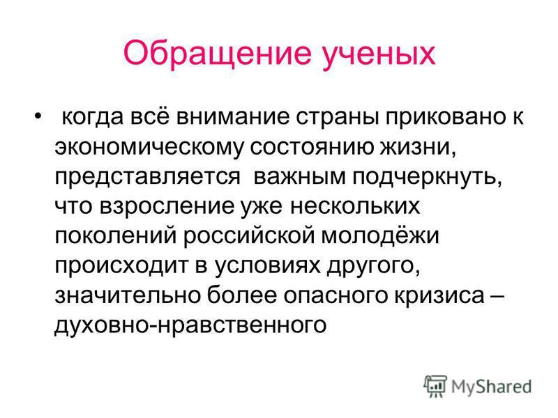 Обращение ученых когда всё внимание страны приковано к экономическому состоянию жизни, представляется важным подчеркнуть, что взросление уже нескольких поколений российской молодёжи происходит в условиях другого, значительно более опасного кризиса –