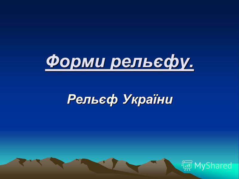 Форми рельєфу. Рельєф України
