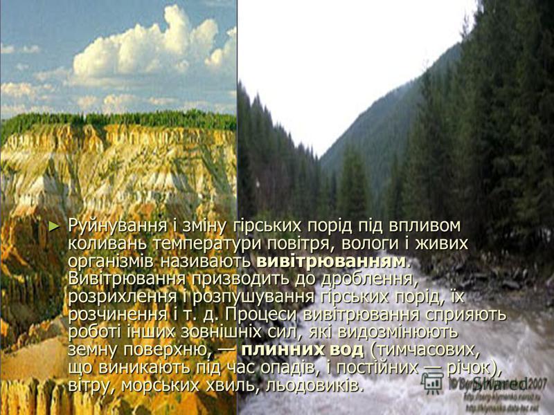 Руйнування і зміну гірських порід під впливом коливань температури повітря, вологи і живих організмів називають вивітрюванням. Вивітрювання призводить до дроблення, розрихлення і розпушування гірських порід, їх розчинення і т. д. Процеси вивітрювання
