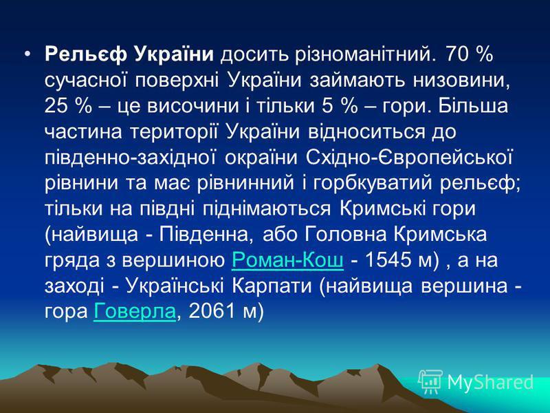 Рельєф України досить різноманітний. 70 % сучасної поверхні України займають низовини, 25 % – це височини і тільки 5 % – гори. Більша частина території України відноситься до південно-західної окраїни Східно-Європейської рівнини та має рівнинний і го