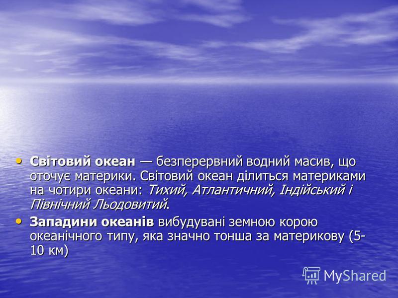 Світовий океан безперервний водний масив, що оточує материки. Світовий океан ділиться материками на чотири океани: Тихий, Атлантичний, Індійський і Північний Льодовитий. Світовий океан безперервний водний масив, що оточує материки. Світовий океан діл