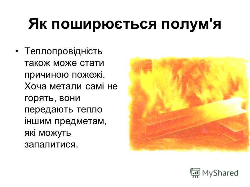 Як поширюється полум'я Теплопровідність також може стати причиною пожежі. Хоча метали самі не горять, вони передають тепло іншим предметам, які можуть запалитися.