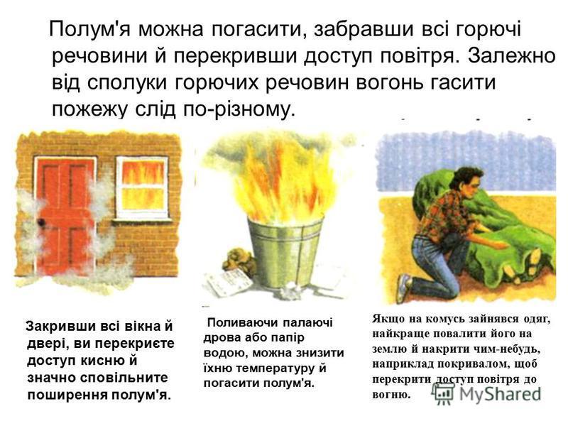 Полум'я можна погасити, забравши всі горючі речовини й перекривши доступ повітря. Залежно від сполуки горючих речовин вогонь гасити пожежу слід по-різному. Закривши всі вікна й двері, ви перекриєте доступ кисню й значно сповільните поширення полум'я.