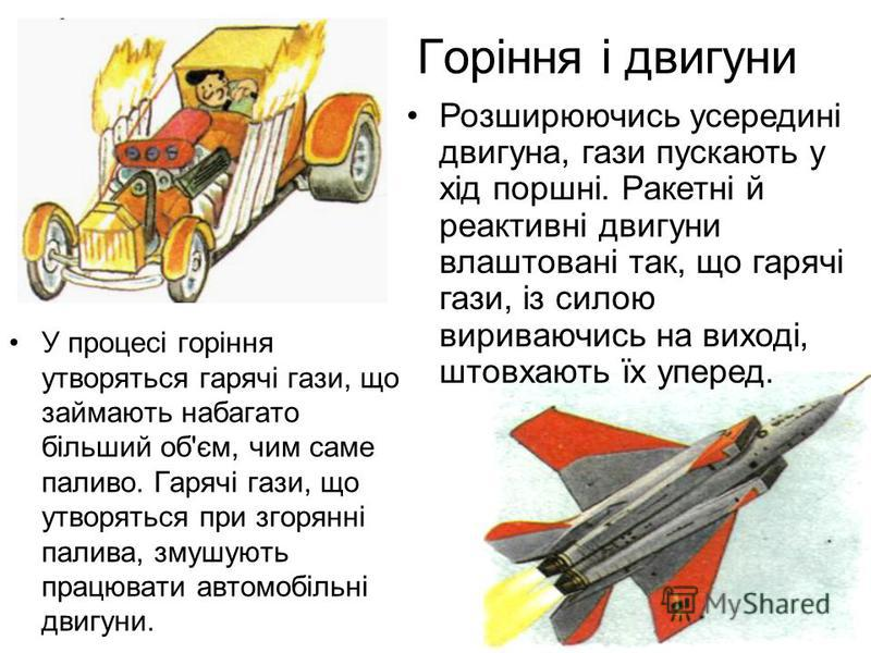 Горіння і двигуни У процесі горіння утворяться гарячі гази, що займають набагато більший об'єм, чим саме паливо. Гарячі гази, що утворяться при згорянні палива, змушують працювати автомобільні двигуни. Розширюючись усередині двигуна, гази пускають у