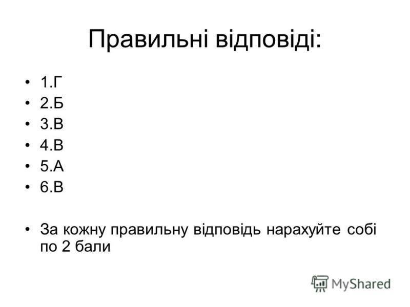 Правильні відповіді: 1.Г 2.Б 3.В 4.В 5.А 6.В За кожну правильну відповідь нарахуйте собі по 2 бали