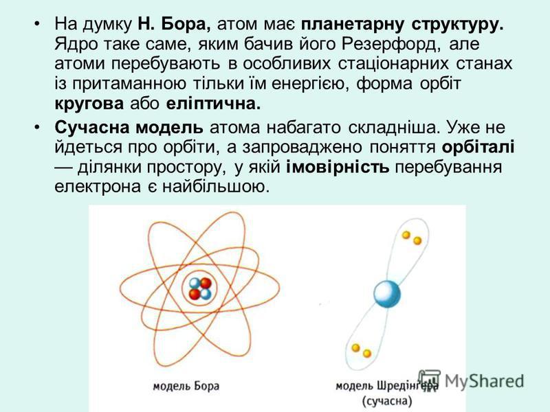 На думку Н. Бора, атом має планетарну структуру. Ядро таке саме, яким бачив його Резерфорд, але атоми перебувають в особливих стаціонарних станах із притаманною тільки їм енергією, форма орбіт кругова або еліптична. Сучасна модель атома набагато скла