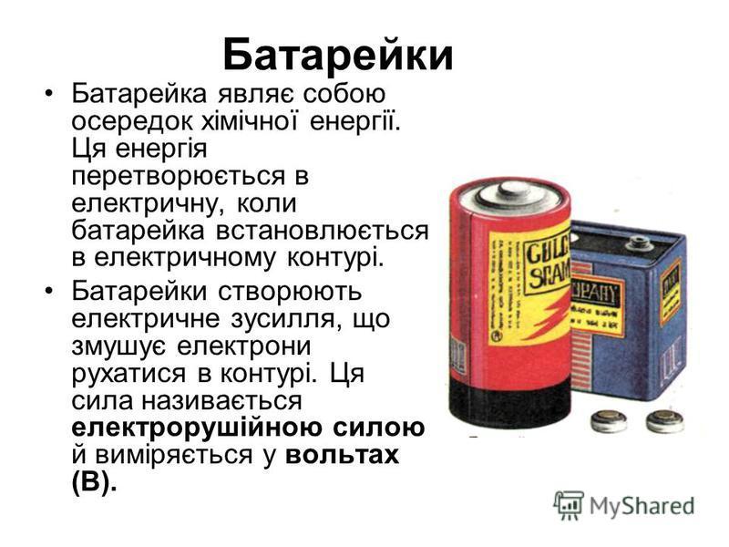 Батарейки Батарейка являє собою осередок хімічної енергії. Ця енергія перетворюється в електричну, коли батарейка встановлюється в електричному контурі. Батарейки створюють електричне зусилля, що змушує електрони рухатися в контурі. Ця сила називаєть