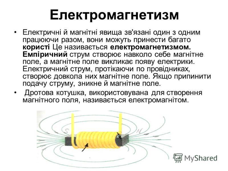 Електромагнетизм Електричні й магнітні явища зв'язані один з одним працюючи разом, вони можуть принести багато користі Це називається електромагнетизмом. Емпіричний струм створює навколо себе магнітне поле, а магнітне поле викликає появу електрики. Е