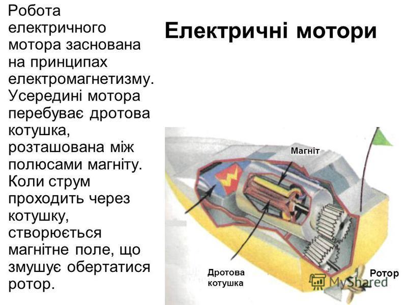 Електричні мотори Робота електричного мотора заснована на принципах електромагнетизму. Усередині мотора перебуває дротова котушка, розташована між полюсами магніту. Коли струм проходить через котушку, створюється магнітне поле, що змушує обертатися р