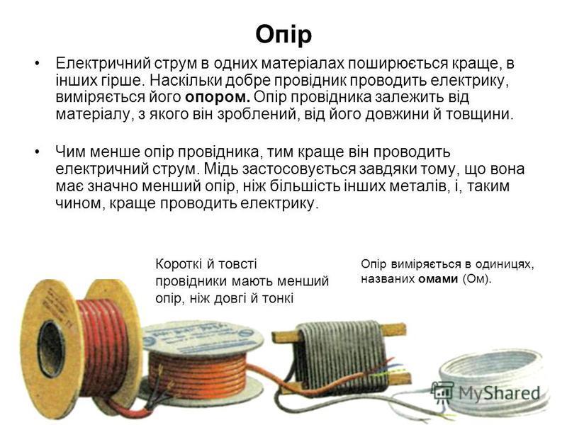 Опір Електричний струм в одних матеріалах поширюється краще, в інших гірше. Наскільки добре провідник проводить електрику, виміряється його опором. Опір провідника залежить від матеріалу, з якого він зроблений, від його довжини й товщини. Чим менше о