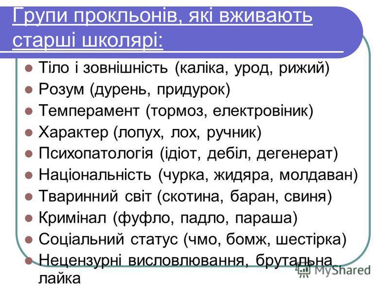 Групи прокльонів, які вживають старші школярі: Тіло і зовнішність (каліка, урод, рижий) Розум (дурень, придурок) Темперамент (тормоз, електровіник) Характер (лопух, лох, ручник) Психопатологія (ідіот, дебіл, дегенерат) Національність (чурка, жидяра,