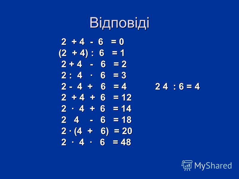 Відповіді 2 + 4 - 6 = 0 2 + 4 - 6 = 0 (2 + 4) : 6 = 1 (2 + 4) : 6 = 1 2 + 4 - 6 = 2 2 + 4 - 6 = 2 2 : 4 · 6 = 3 2 : 4 · 6 = 3 2 - 4 + 6 = 4 2 4 : 6 = 4 2 - 4 + 6 = 4 2 4 : 6 = 4 2 + 4 + 6 = 12 2 + 4 + 6 = 12 2 · 4 + 6 = 14 2 · 4 + 6 = 14 2 4 - 6 = 18