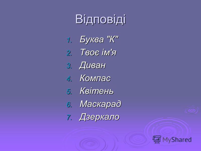 Відповіді 1. Буква К 2. Твоє ім'я 3. Диван 4. Компас 5. Квітень 6. Маскарад 7. Дзеркало