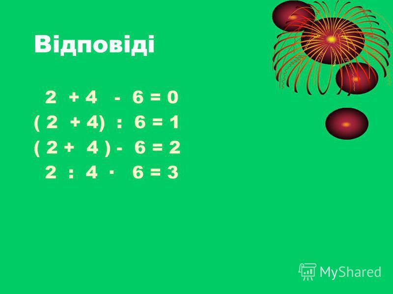 Відповіді 2 + 4 - 6 = 0 ( 2 + 4) : 6 = 1 ( 2 + 4 ) - 6 = 2 2 : 4 · 6 = 3