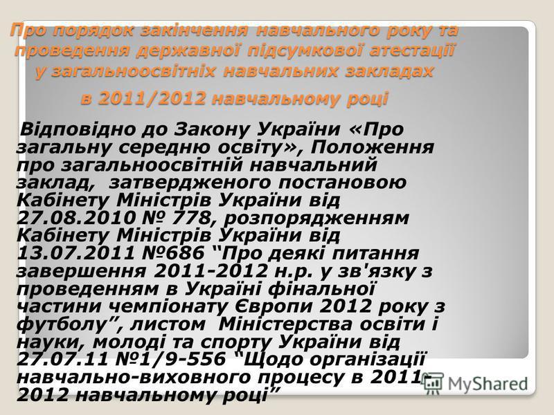 Про порядок закінчення навчального року та проведення державної підсумкової атестації у загальноосвітніх навчальних закладах в 2011/2012 навчальному році Відповідно до Закону України «Про загальну середню освіту», Положення про загальноосвітній навча