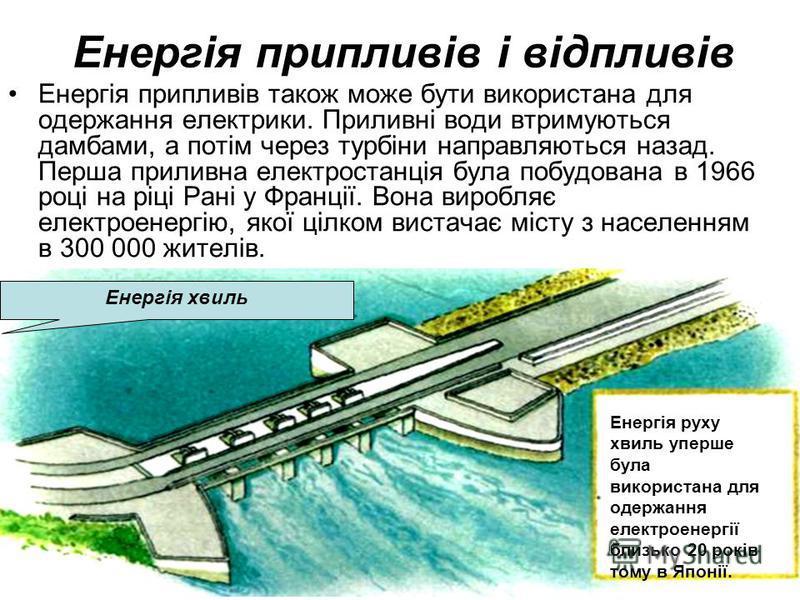 Енергія припливів і відпливів Енергія припливів також може бути використана для одержання електрики. Приливні води втримуються дамбами, а потім через турбіни направляються назад. Перша приливна електростанція була побудована в 1966 році на ріці Рані