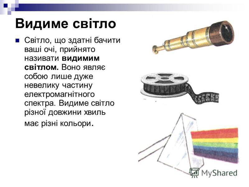 Видиме світло Світло, що здатні бачити ваші очі, прийнято називати видимим світлом. Воно являє собою лише дуже невелику частину електромагнітного спектра. Видиме світло різної довжини хвиль має різні кольори.