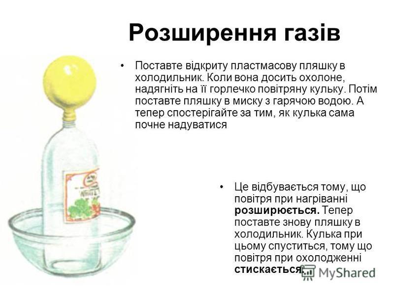 Розширення газів Поставте відкриту пластмасову пляшку в холодильник. Коли вона досить охолоне, надягніть на її горлечко повітряну кульку. Потім поставте пляшку в миску з гарячою водою. А тепер спостерігайте за тим, як кулька сама почне надуватися Це