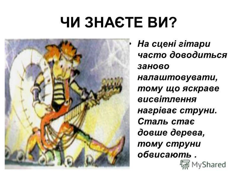 ЧИ ЗНАЄТЕ ВИ? На сцені гітари часто доводиться заново налаштовувати, тому що яскраве висвітлення нагріває струни. Сталь стає довше дерева, тому струни обвисають.