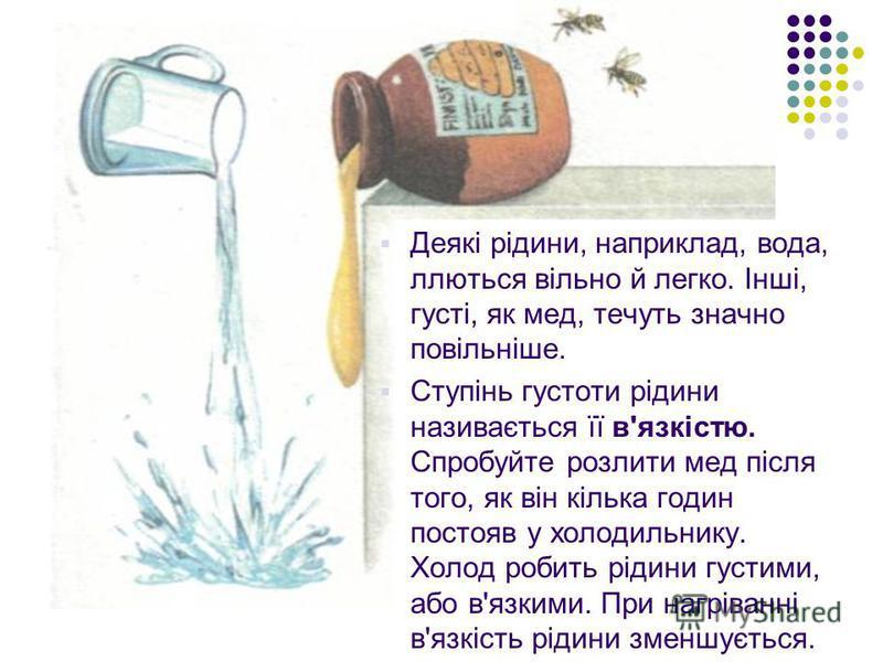 Деякі рідини, наприклад, вода, ллються вільно й легко. Інші, густі, як мед, течуть значно повільніше. Ступінь густоти рідини називається її в'язкістю. Спробуйте розлити мед після того, як він кілька годин постояв у холодильнику. Холод робить рідини г