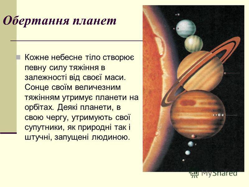 Обертання планет Кожне небесне тіло створює певну силу тяжіння в залежності від своєї маси. Сонце своїм величезним тяжінням утримує планети на орбітах. Деякі планети, в свою чергу, утримують свої супутники, як природні так і штучні, запущені людиною.