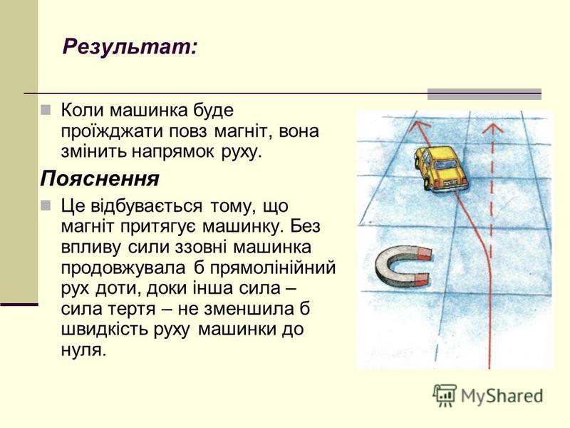 Результат: Коли машинка буде проїжджати повз магніт, вона змінить напрямок руху. Пояснення Це відбувається тому, що магніт притягує машинку. Без впливу сили ззовні машинка продовжувала б прямолінійний рух доти, доки інша сила – сила тертя – не зменши