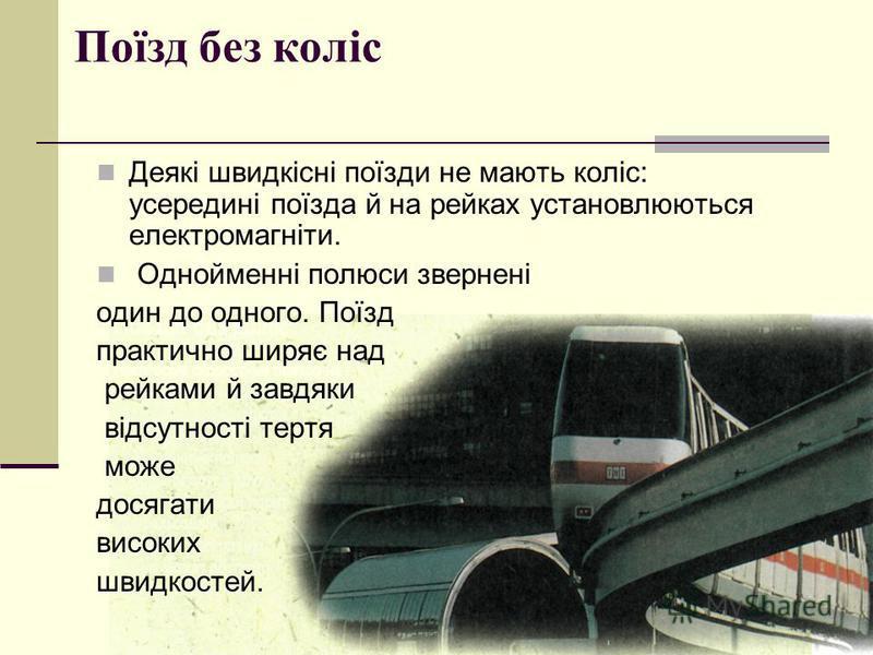 Поїзд без коліс Деякі швидкісні поїзди не мають коліс: усередині поїзда й на рейках установлюються електромагніти. Однойменні полюси звернені один до одного. Поїзд практично ширяє над рейками й завдяки відсутності тертя може досягати високих швидкост