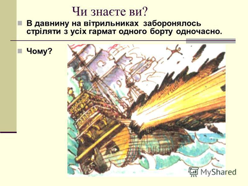 Чи знаєте ви? В давнину на вітрильниках заборонялось стріляти з усіх гармат одного борту одночасно. Чому?