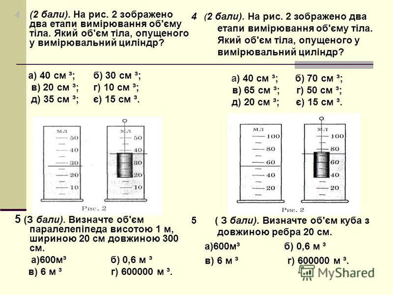 4 (2 бали). На рис. 2 зображено два етапи вимірювання об'єму тіла. Який об'єм тіла, опущеного у вимірювальний циліндр? а) 40 см ³;б) 30 см ³; в) 20 см ³;г) 10 см ³; д) 35 см ³;є) 15 см ³. 5 (З бали). Визначте об'єм паралелепіпеда висотою 1 м, шириною
