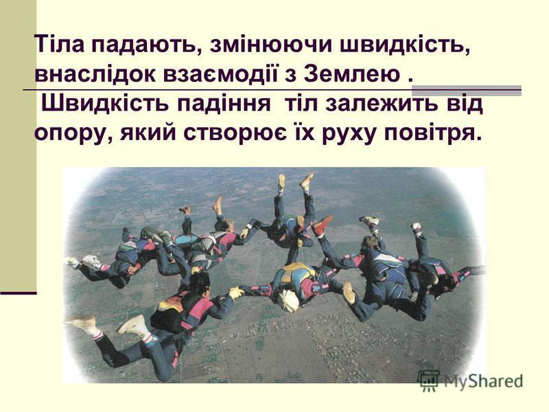 Тіла падають, змінюючи швидкість, внаслідок взаємодії з Землею. Швидкість падіння тіл залежить від опору, який створює їх руху повітря.