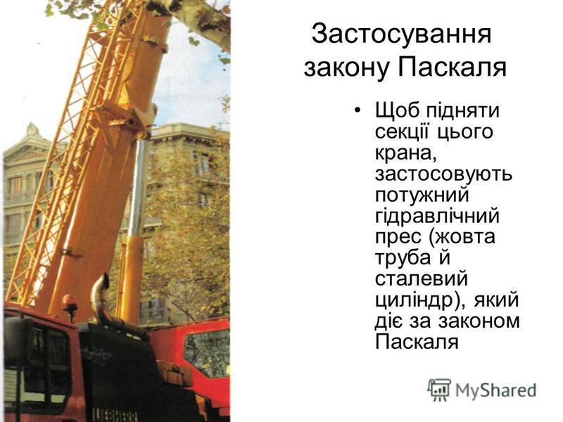 Застосування закону Паскаля Щоб підняти секції цього крана, застосовують потужний гідравлічний прес (жовта труба й сталевий циліндр), який діє за законом Паскаля