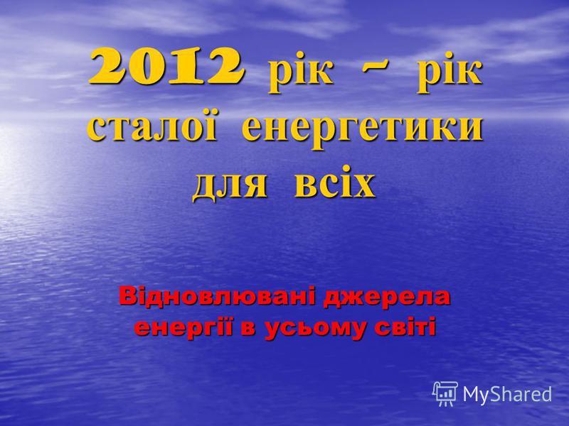 2012 рік – рік сталої енергетики для всіх Відновлювані джерела енергії в усьому світі