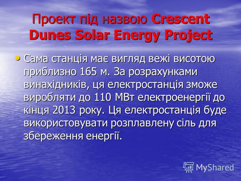 Проект під назвою Crescent Dunes Solar Energy Project Сама станція має вигляд вежі висотою приблизно 165 м. За розрахунками винахідників, ця електростанція зможе виробляти до 110 МВт електроенергії до кінця 2013 року. Ця електростанція буде використо