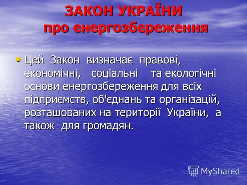 ЗАКОН УКРАЇНИ про енергозбереження Цей Закон визначає правові, економічні, соціальні та екологічні основи енергозбереження для всіх підприємств, об'єднань та організацій, розташованих на території України, а також для громадян. Цей Закон визначає пра