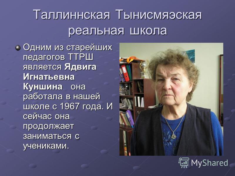 Таллиннская Тынисмяэская реальная школа Одним из старейших педагогов ТТРШ является Ядвига Игнатьевна Куншина она работала в нашей школе с 1967 года. И сейчас она продолжает заниматься с учениками.