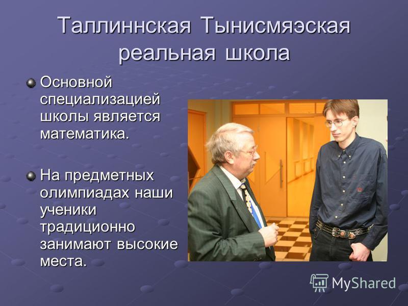 Таллиннская Тынисмяэская реальная школа Основной специализацией школы является математика. На предметных олимпиадах наши ученики традиционно занимают высокие места.